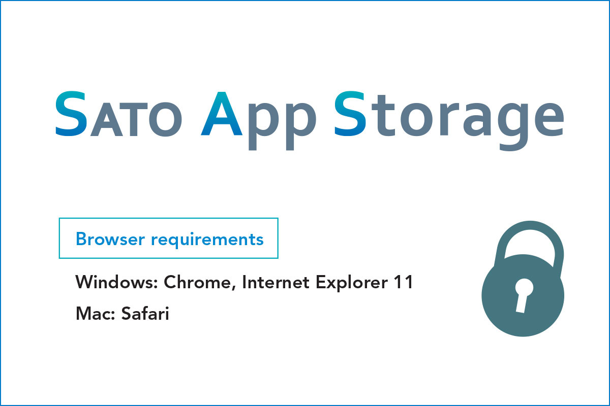 SATO App Storage browser requirements - Windows: Chrome, Internet Exporer 11 Mac: Safari